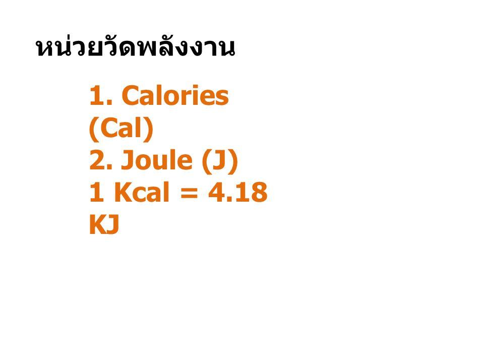 หน่วยวัดพลังงาน 1. Calories (Cal) 2. Joule (J) 1 Kcal = 4.18 KJ