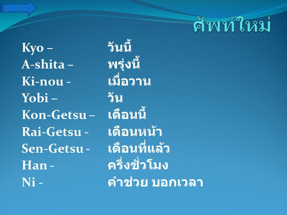 ศัพท์ใหม่ Kyo – วันนี้ A-shita – พรุ่งนี้ Ki-nou - เมื่อวาน Yobi – วัน