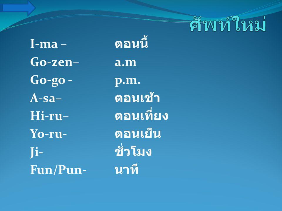 ศัพท์ใหม่ I-ma – ตอนนี้ Go-zen– a.m Go-go - p.m. A-sa– ตอนเช้า