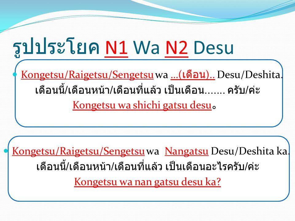 รูปประโยค N1 Wa N2 Desu Kongetsu/Raigetsu/Sengetsu wa …(เดือน).. Desu/Deshita. เดือนนี้/เดือนหน้า/เดือนที่แล้ว เป็นเดือน....... ครับ/ค่ะ.