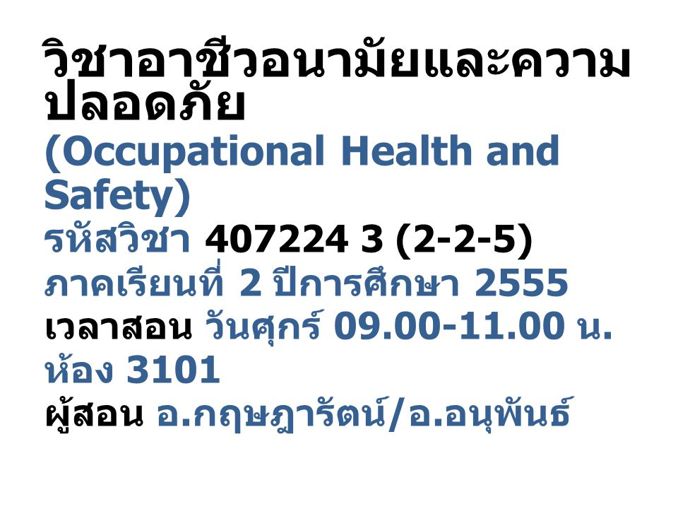 วิชาอาชีวอนามัยและความปลอดภัย (Occupational Health and Safety) รหัสวิชา 407224 3 (2-2-5) ภาคเรียนที่ 2 ปีการศึกษา 2555 เวลาสอน วันศุกร์ 09.00-11.00 น.