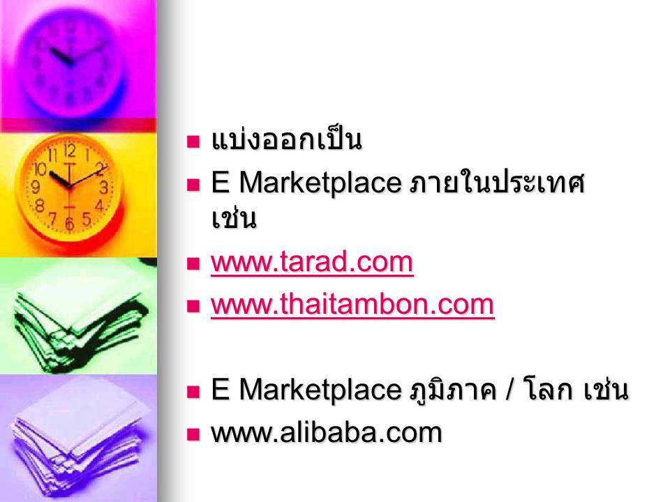 แบ่งออกเป็น E Marketplace ภายในประเทศ เช่น. www.tarad.com. www.thaitambon.com. E Marketplace ภูมิภาค / โลก เช่น.