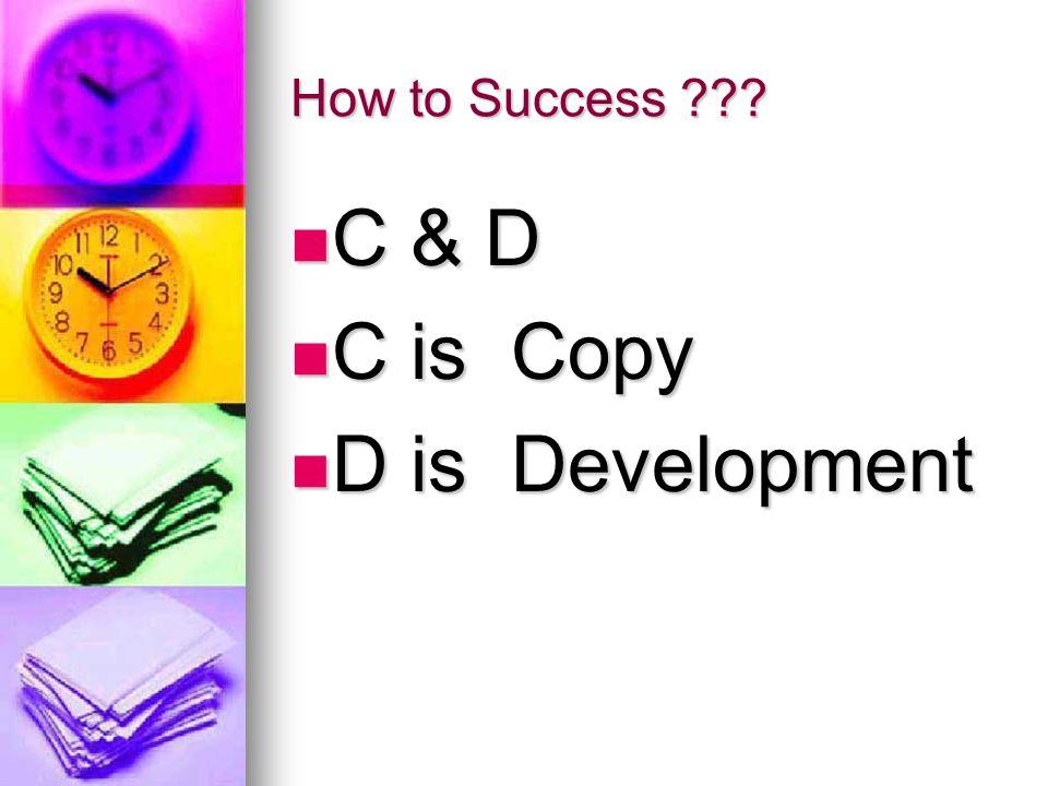 How to Success C & D C is Copy D is Development