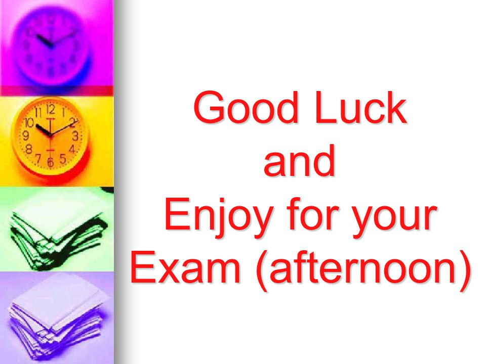 Good Luck and Enjoy for your Exam (afternoon)