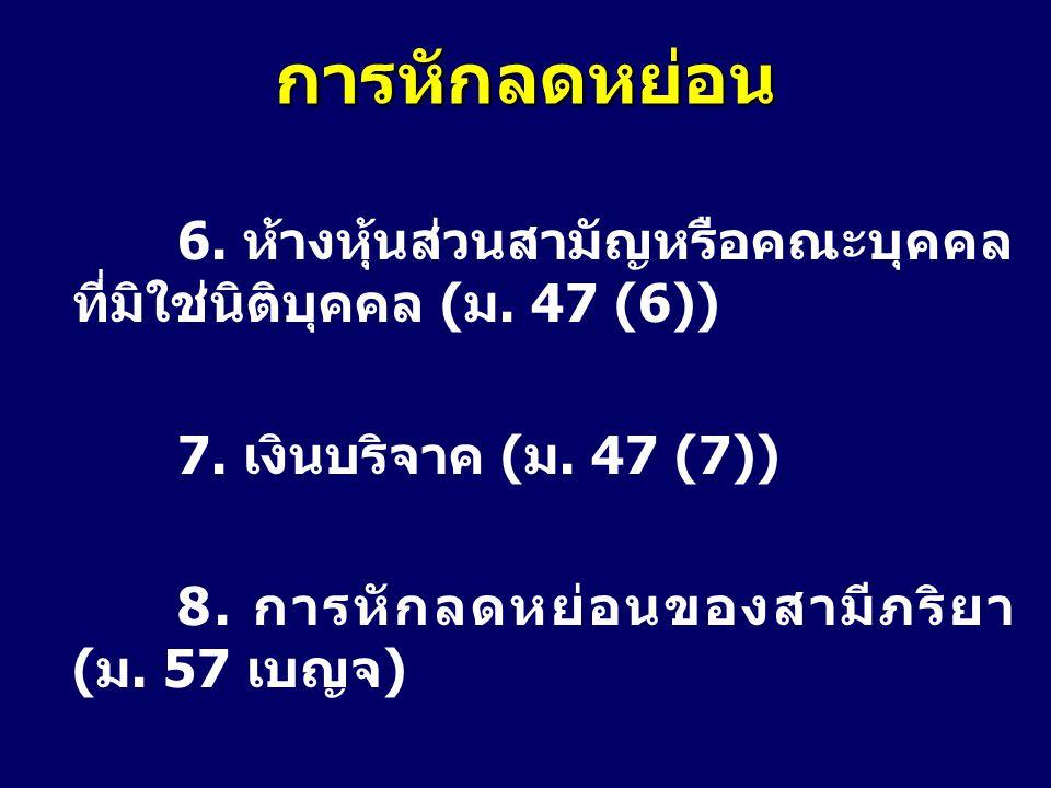 การหักลดหย่อน 6. ห้างหุ้นส่วนสามัญหรือคณะบุคคล ที่มิใช่นิติบุคคล (ม. 47 (6)) 7. เงินบริจาค (ม. 47 (7))