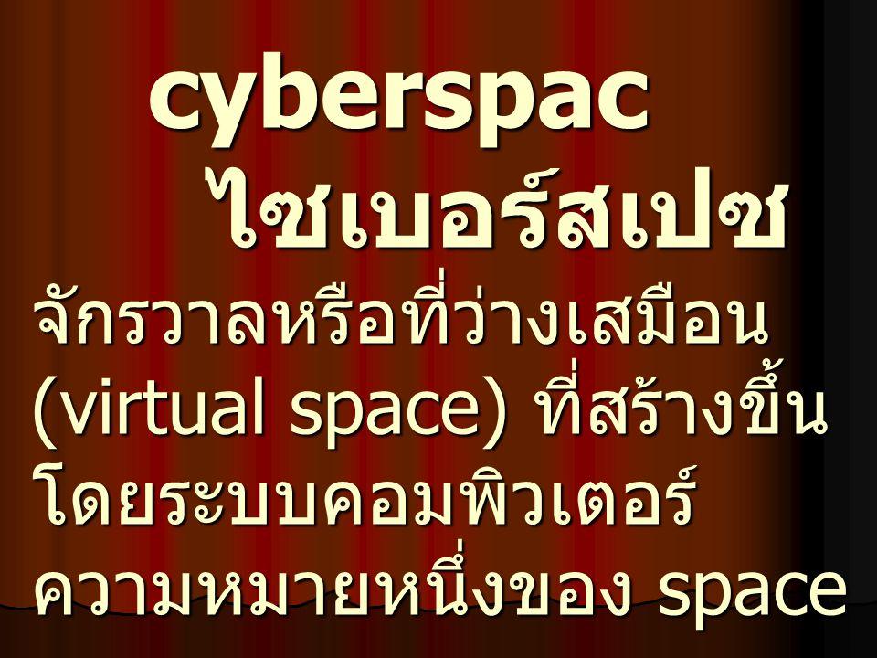 cyberspac ไซเบอร์สเปซ จักรวาลหรือที่ว่างเสมือน (virtual space) ที่สร้างขึ้นโดยระบบคอมพิวเตอร์ ความหมายหนึ่งของ space
