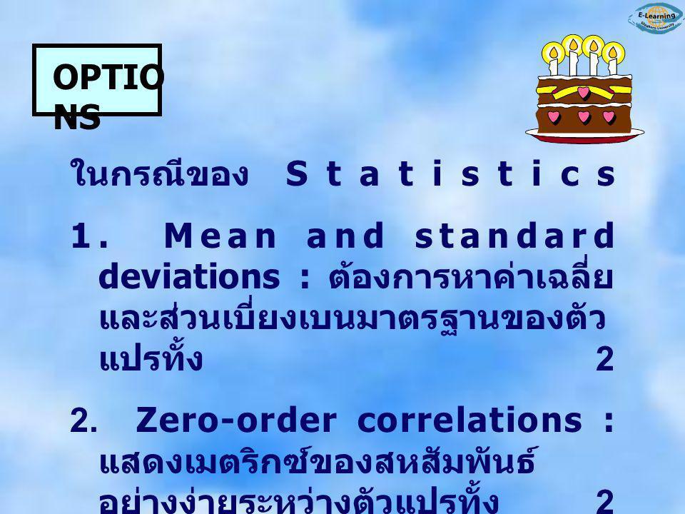OPTIONS ในกรณีของ Statistics. 1. Mean and standard deviations : ต้องการหาค่าเฉลี่ยและส่วนเบี่ยงเบนมาตรฐานของตัวแปรทั้ง 2.