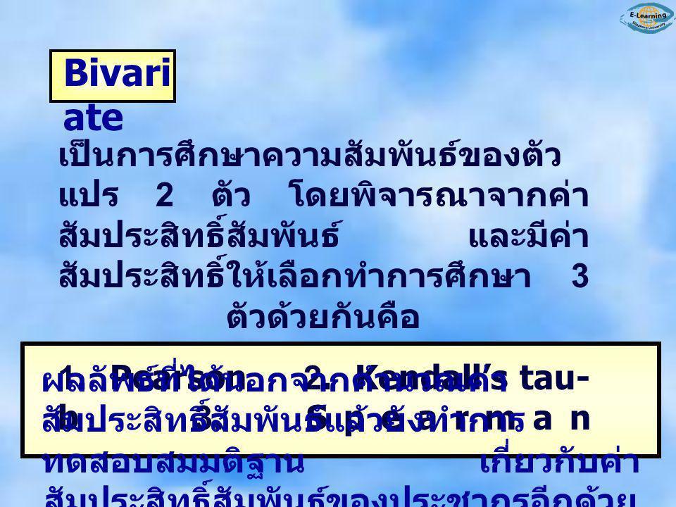 Bivariate เป็นการศึกษาความสัมพันธ์ของตัวแปร 2 ตัว โดยพิจารณาจากค่าสัมประสิทธิ์สัมพันธ์ และมีค่าสัมประสิทธิ์ให้เลือกทำการศึกษา 3 ตัวด้วยกันคือ.
