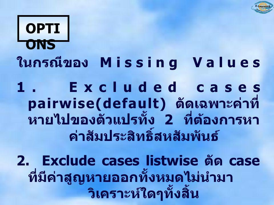 OPTIONS ในกรณีของ Missing Values. 1. Excluded cases pairwise(default) ตัดเฉพาะค่าที่หายไปของตัวแปรทั้ง 2 ที่ต้องการหาค่าสัมประสิทธิ์สหสัมพันธ์