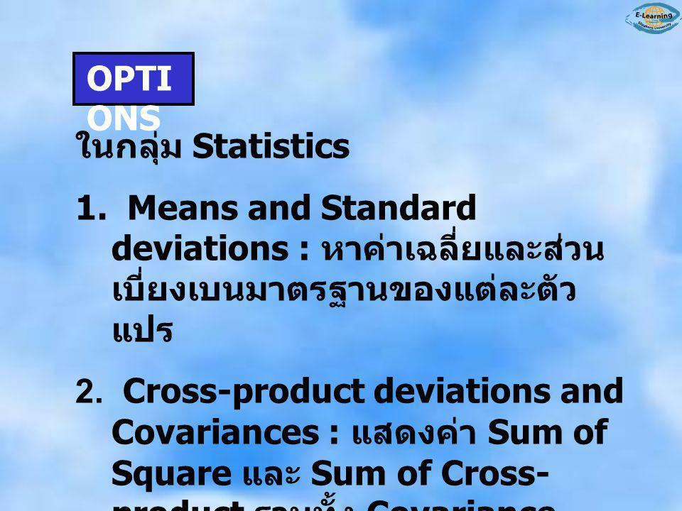 OPTIONS ในกลุ่ม Statistics. 1. Means and Standard deviations : หาค่าเฉลี่ยและส่วนเบี่ยงเบนมาตรฐานของแต่ละตัวแปร.