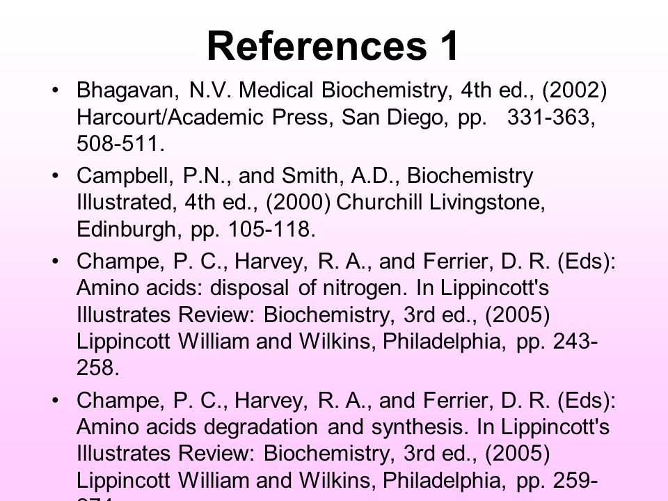 References 1 Bhagavan, N.V. Medical Biochemistry, 4th ed., (2002) Harcourt/Academic Press, San Diego, pp. 331-363, 508-511.