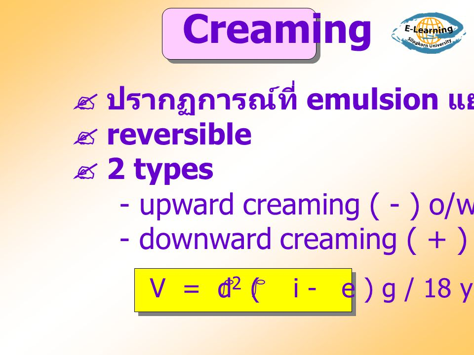 Creaming  ปรากฏการณ์ที่ emulsion แยกเป็นสองชั้น  reversible