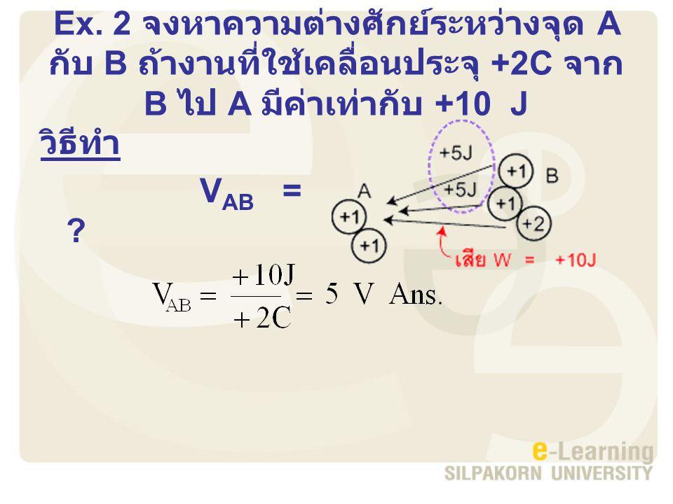 Ex. 2 จงหาความต่างศักย์ระหว่างจุด A กับ B ถ้างานที่ใช้เคลื่อนประจุ +2C จาก B ไป A มีค่าเท่ากับ +10 J
