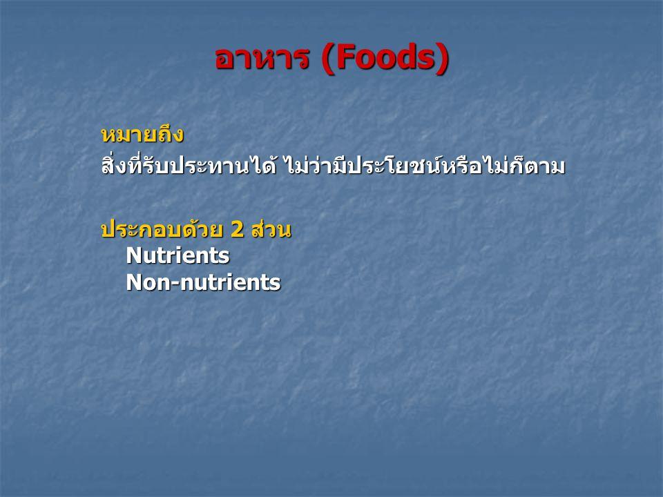 อาหาร (Foods) หมายถึง สิ่งที่รับประทานได้ ไม่ว่ามีประโยชน์หรือไม่ก็ตาม