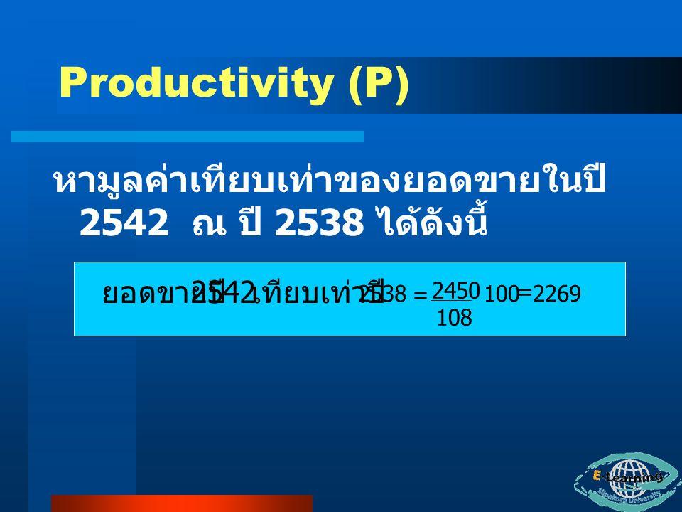 Productivity (P) หามูลค่าเทียบเท่าของยอดขายในปี 2542 ณ ปี 2538 ได้ดังนี้ ยอดขายปี 2542. เทียบเท่าปี