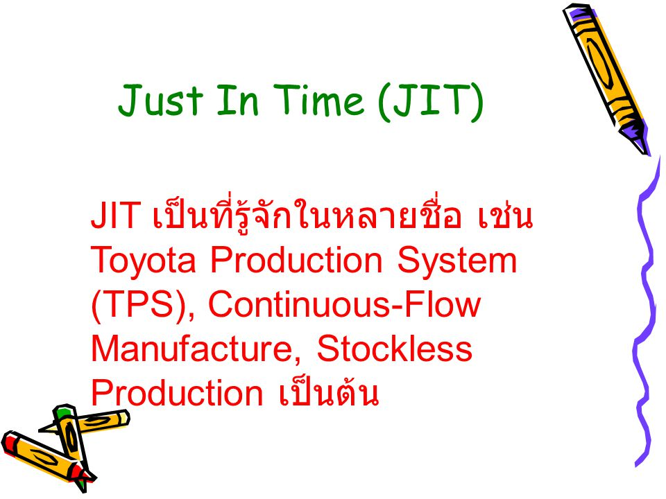 Just In Time (JIT) JIT เป็นที่รู้จักในหลายชื่อ เช่น Toyota Production System (TPS), Continuous-Flow Manufacture, Stockless Production เป็นต้น.