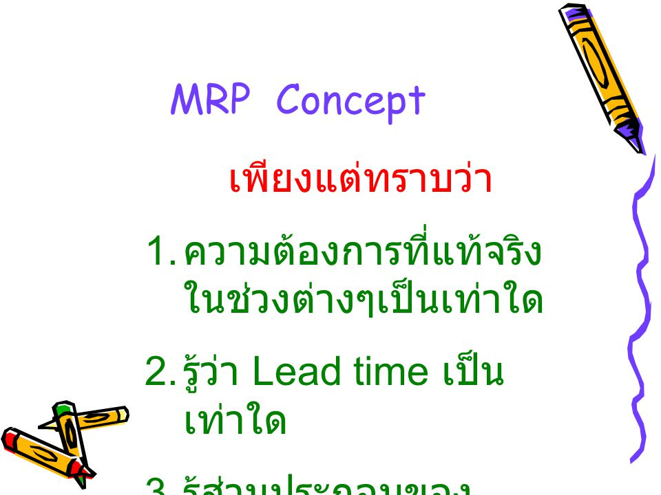 MRP Concept เพียงแต่ทราบว่า. ความต้องการที่แท้จริงในช่วงต่างๆเป็นเท่าใด. รู้ว่า Lead time เป็นเท่าใด.