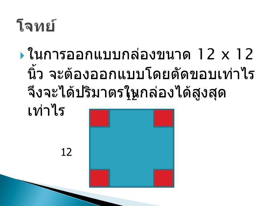 โจทย์ ในการออกแบบกล่องขนาด 12 x 12 นิ้ว จะต้อง ออกแบบโดยตัดขอบเท่าไรจึงจะได้ปริมาตรในกล่องได้ สูงสุดเท่าไร.