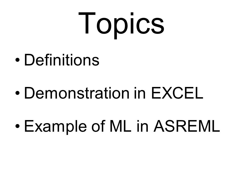 Topics Definitions Demonstration in EXCEL Example of ML in ASREML