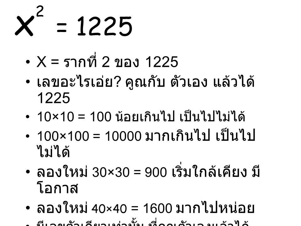 x2 = 1225 X = รากที่ 2 ของ 1225. เลขอะไรเอ่ย คูณกับ ตัวเอง แล้วได้ 1225. 10×10 = 100 น้อยเกินไป เป็นไปไม่ได้