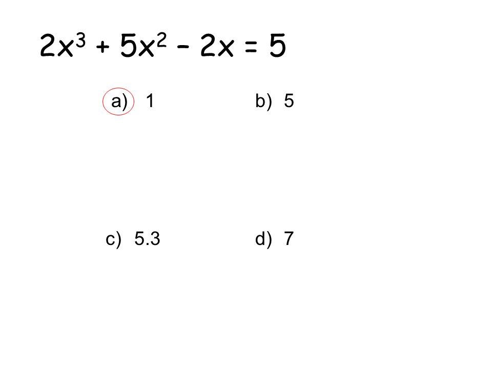 2x3 + 5x2 – 2x = 5 1 5.3 5 7