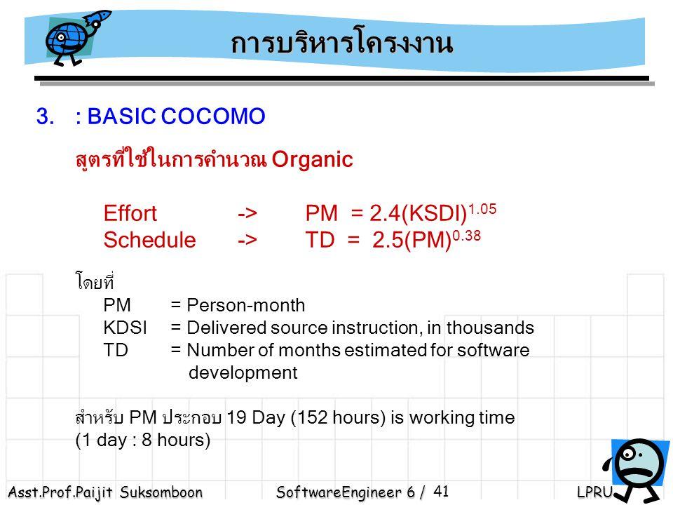 การบริหารโครงงาน : BASIC COCOMO. สูตรที่ใช้ในการคำนวณ Organic. Effort -> PM = 2.4(KSDI)1.05. Schedule -> TD = 2.5(PM)0.38.
