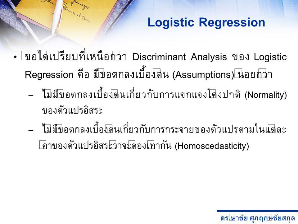 Logistic Regression ข้อได้เปรียบที่เหนือกว่า Discriminant Analysis ของ Logistic Regression คือ มีข้อตกลงเบื้องต้น (Assumptions) น้อยกว่า.