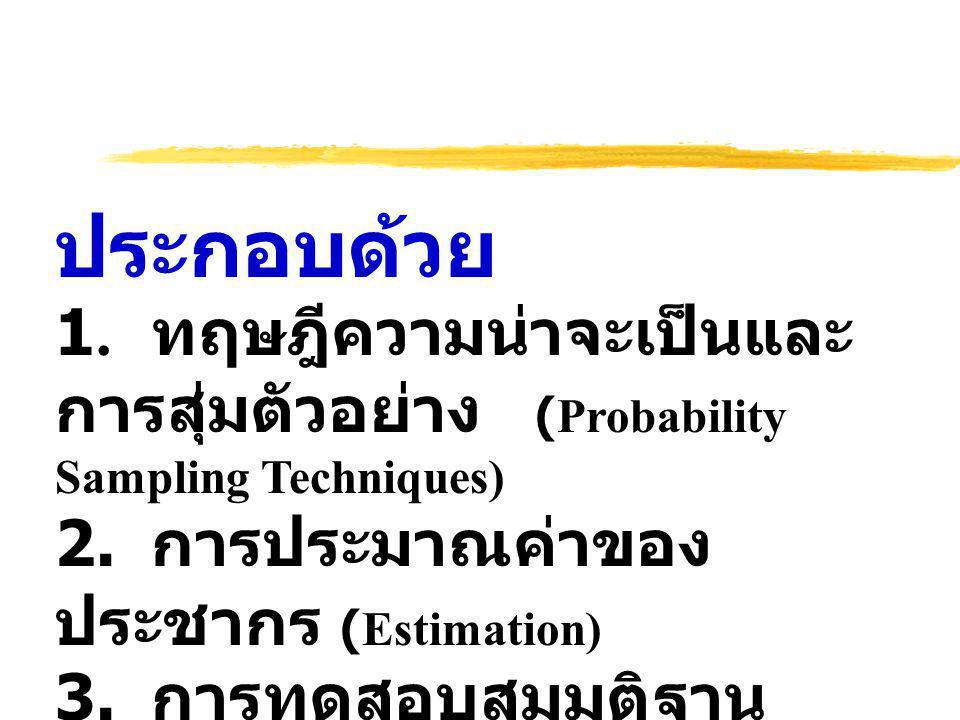 ประกอบด้วย 1. ทฤษฎีความน่าจะเป็นและการสุ่มตัวอย่าง (Probability Sampling Techniques) 2. การประมาณค่าของประชากร (Estimation)