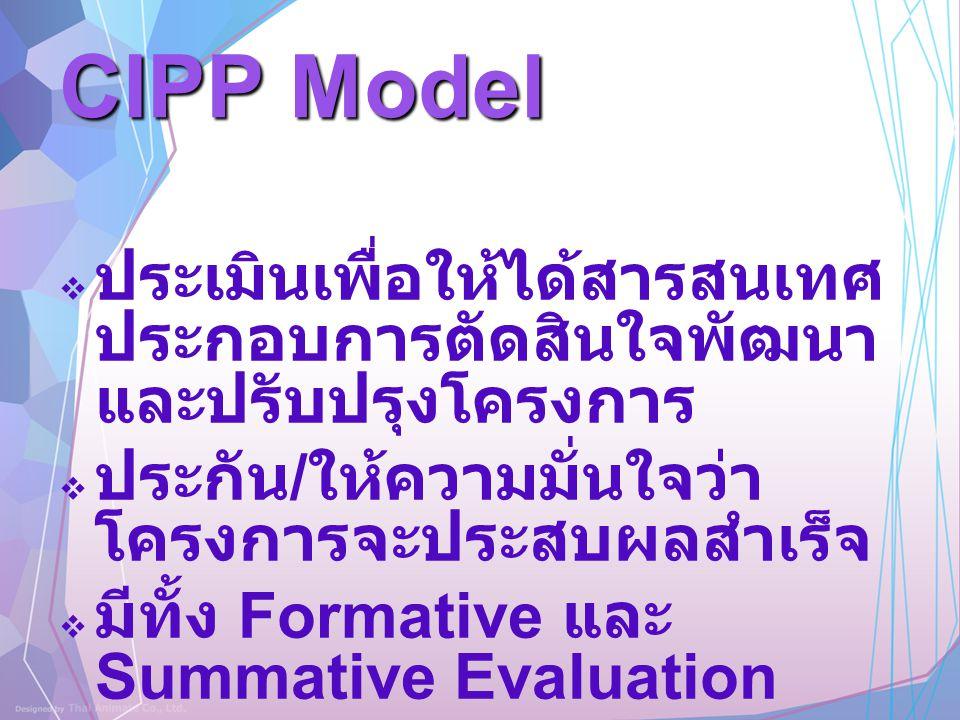 CIPP Model ประเมินเพื่อให้ได้สารสนเทศประกอบการตัดสินใจพัฒนาและปรับปรุงโครงการ. ประกัน/ให้ความมั่นใจว่าโครงการจะประสบผลสำเร็จ.
