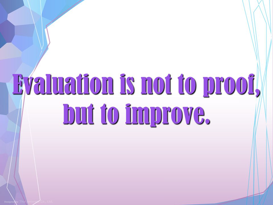 Evaluation is not to proof, but to improve.