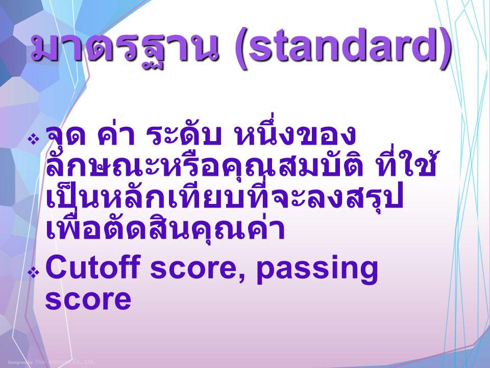 มาตรฐาน (standard) จุด ค่า ระดับ หนึ่งของลักษณะหรือคุณสมบัติ ที่ใช้เป็นหลักเทียบที่จะลงสรุปเพื่อตัดสินคุณค่า.