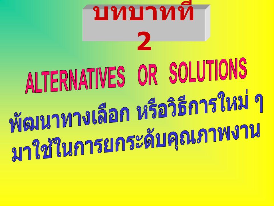 บทบาทที่ 2 ALTERNATIVES OR SOLUTIONS พัฒนาทางเลือก หรือวิธีการใหม่ ๆ