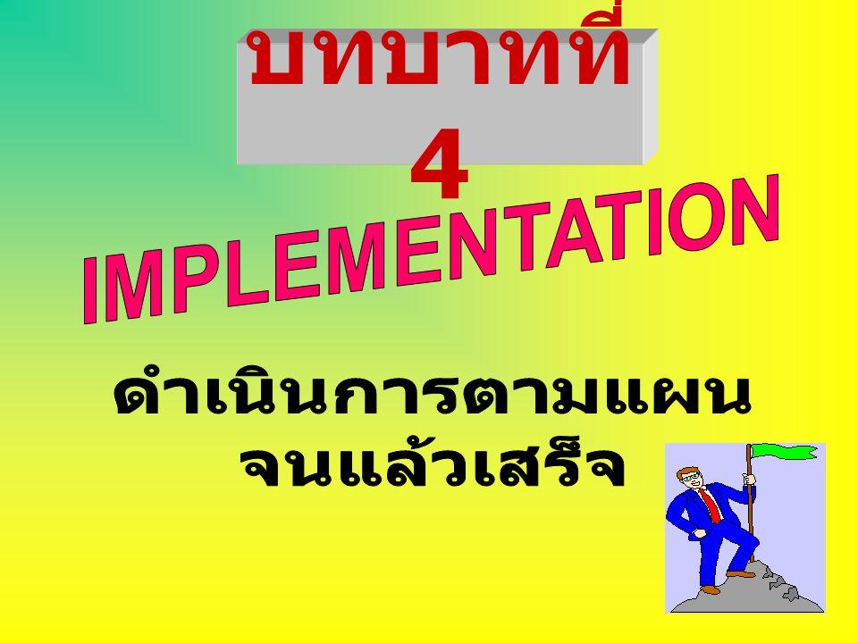 บทบาทที่ 4 IMPLEMENTATION ดำเนินการตามแผน จนแล้วเสร็จ