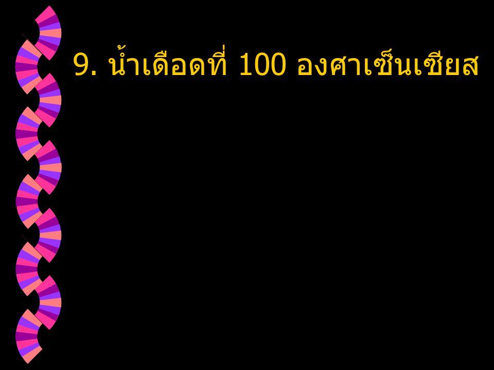 9. น้ำเดือดที่ 100 องศาเซ็นเซียส