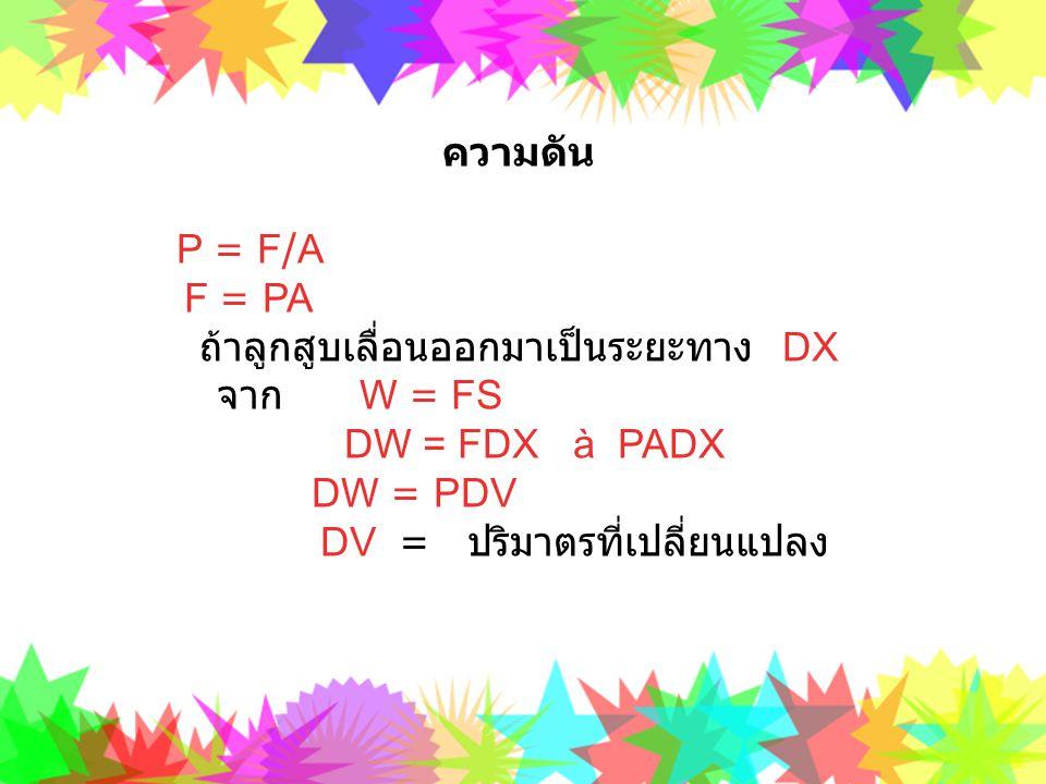 ความดัน P = F/A F = PA. ถ้าลูกสูบเลื่อนออกมาเป็นระยะทาง DX. จาก W = FS