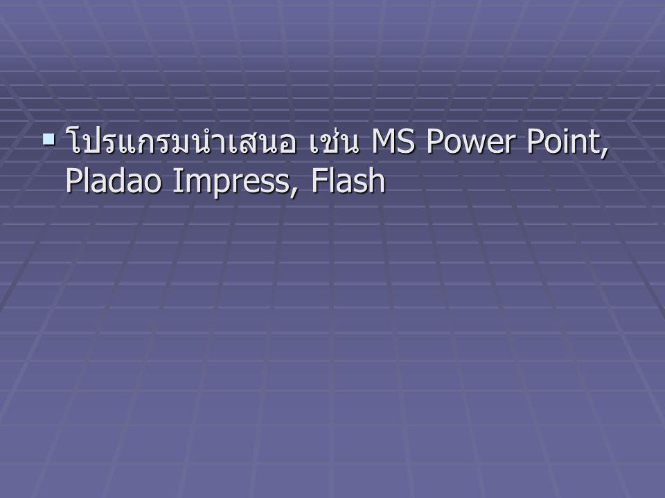 โปรแกรมนำเสนอ เช่น MS Power Point, Pladao Impress, Flash