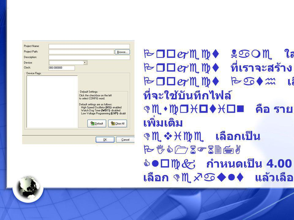 Project Name ใส่ชื่อ Project ที่เราจะสร้าง Project Path เลือกตำแหน่งที่จะใช้บันทึกไฟล์ Description คือ รายละเอียดเพิ่มเติม Device เลือกเป็น PIC16F627A Clock กำหนดเป็น 4.00 MHz เลือก Default แล้วเลือก OK