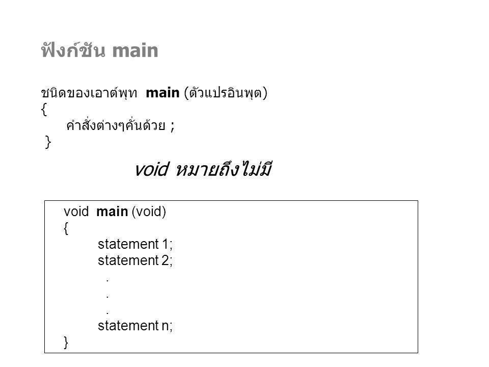 ฟังก์ชัน main void หมายถึงไม่มี ชนิดของเอาต์พุท main (ตัวแปรอินพุต) {