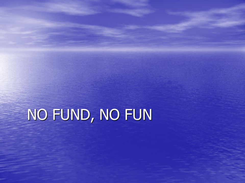 NO FUND, NO FUN