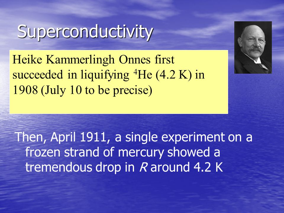 Superconductivity Heike Kammerlingh Onnes first succeeded in liquifying 4He (4.2 K) in 1908 (July 10 to be precise)
