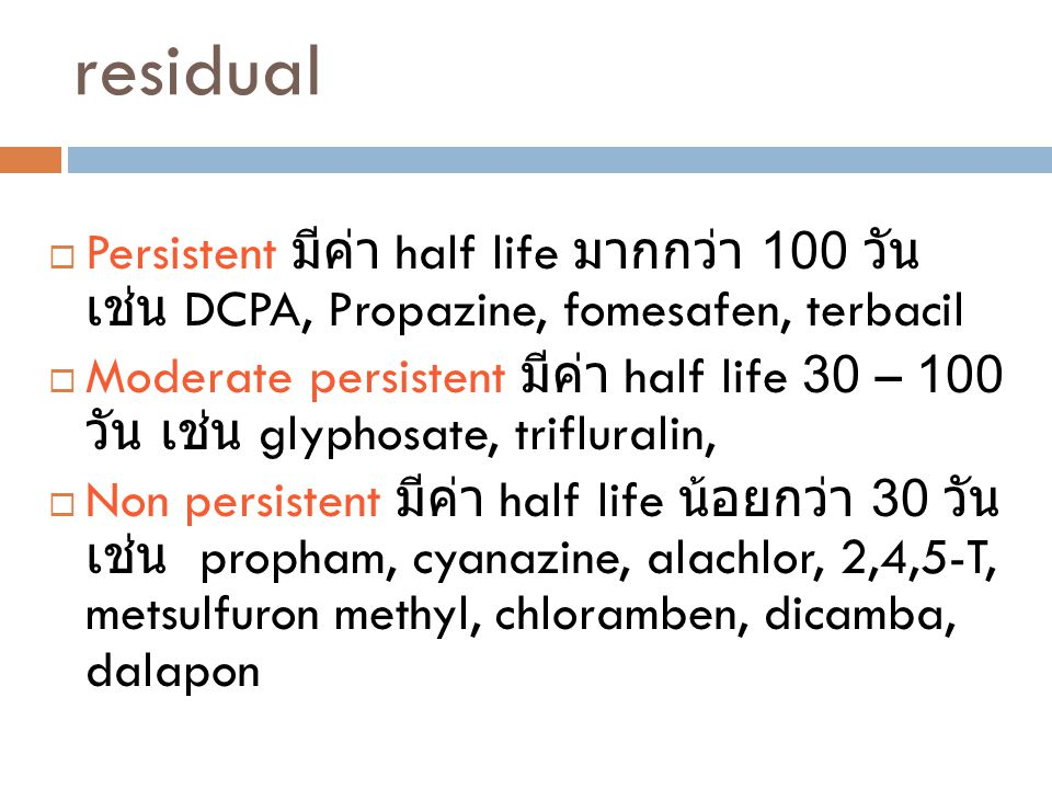 residual Persistent มีค่า half life มากกว่า 100 วัน เช่น DCPA, Propazine, fomesafen, terbacil.