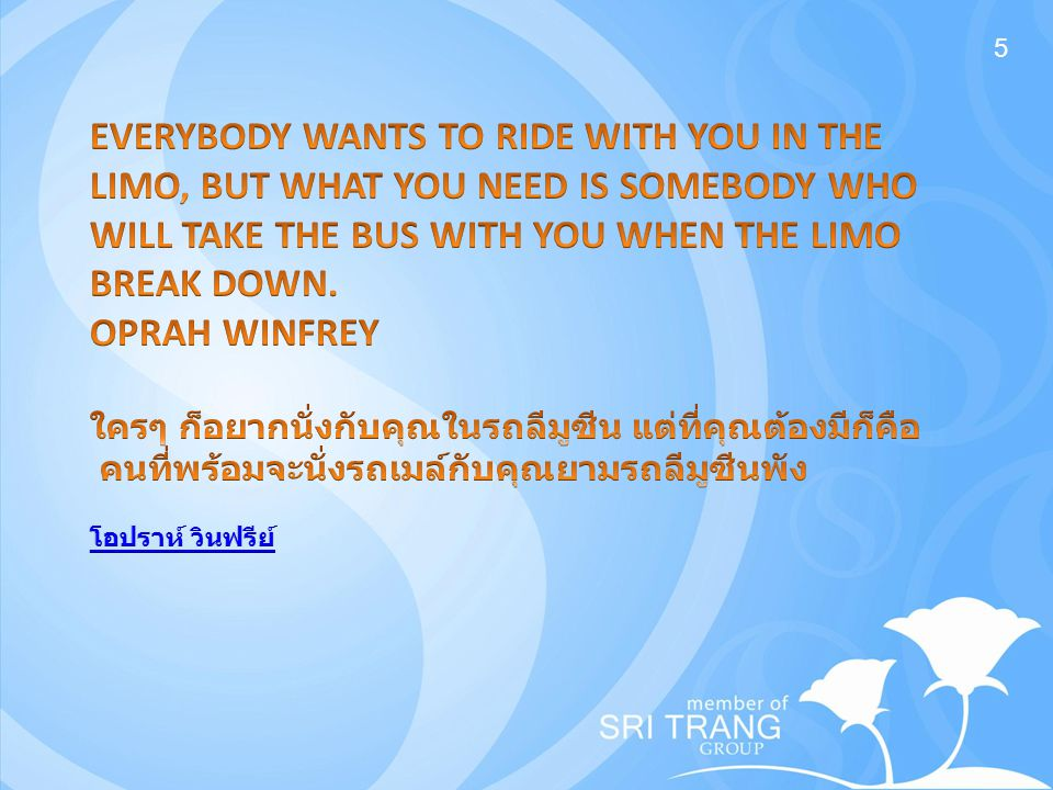5 EVERYBODY WANTS TO RIDE WITH YOU IN THE LIMO, BUT WHAT YOU NEED IS SOMEBODY WHO WILL TAKE THE BUS WITH YOU WHEN THE LIMO BREAK DOWN.