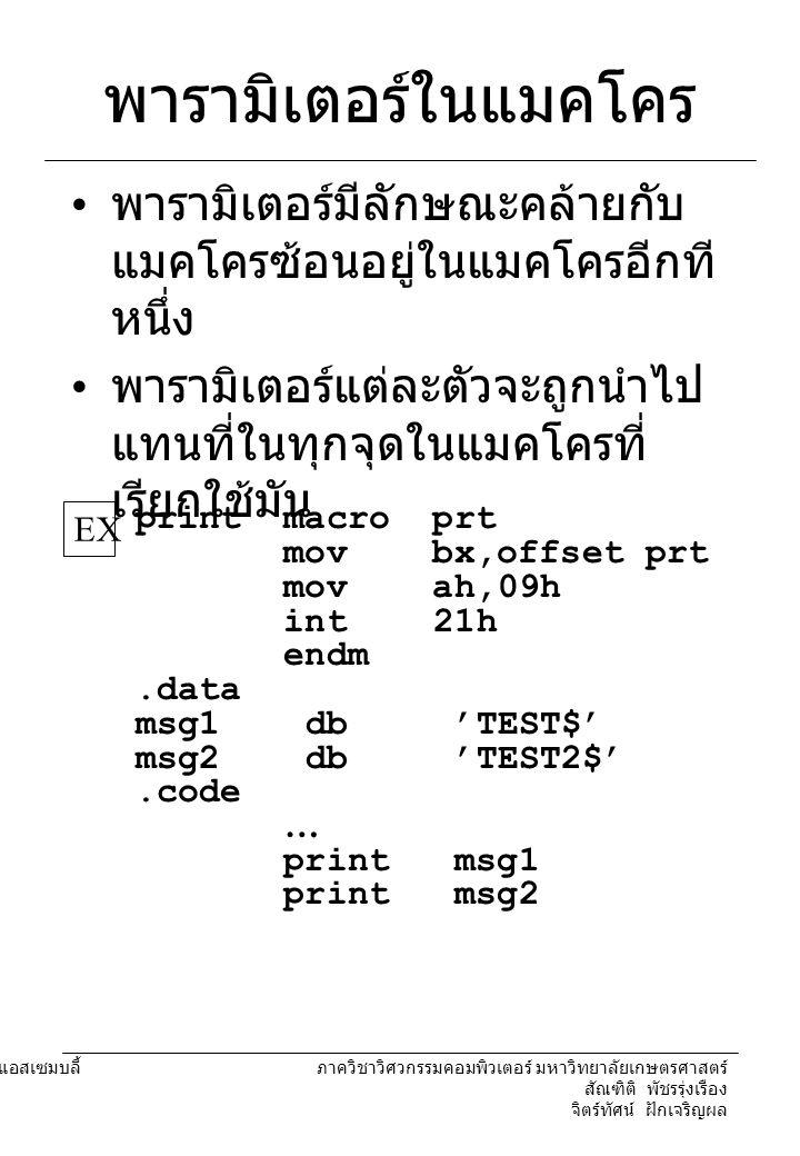 พารามิเตอร์ในแมคโคร พารามิเตอร์มีลักษณะคล้ายกับแมคโครซ้อนอยู่ในแมคโครอีกทีหนึ่ง. พารามิเตอร์แต่ละตัวจะถูกนำไปแทนที่ในทุกจุดในแมคโครที่เรียกใช้มัน.
