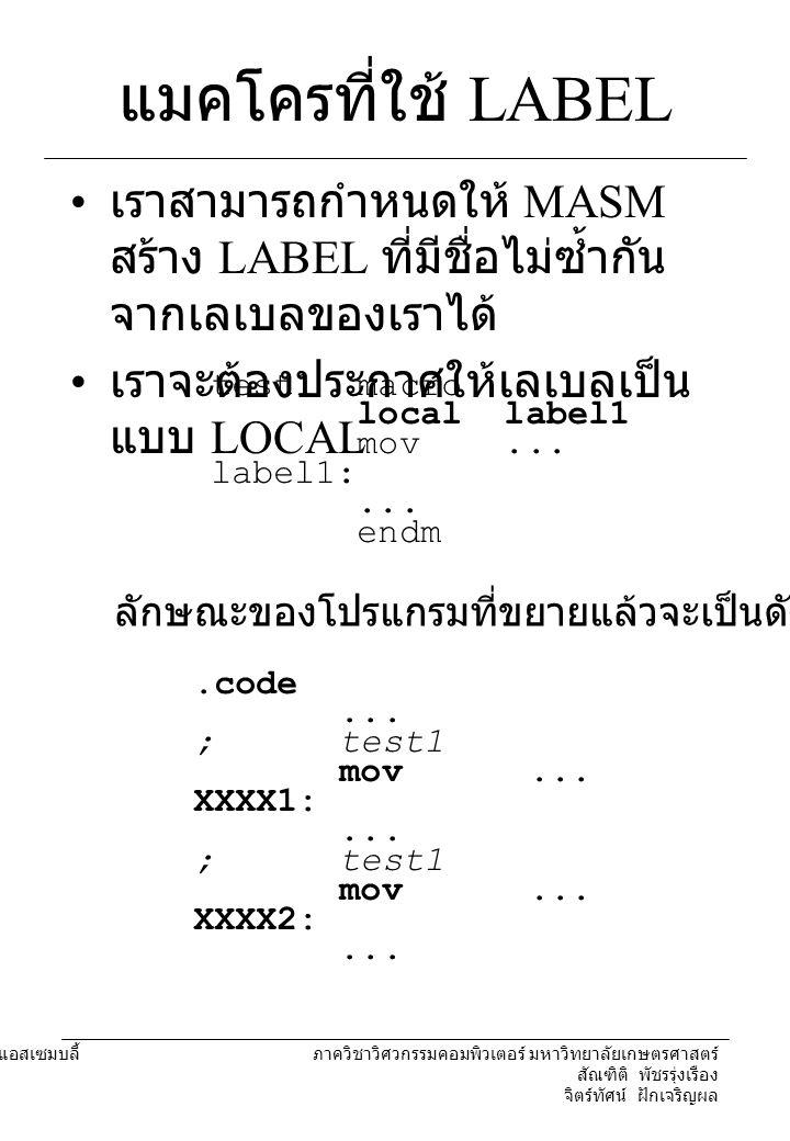 แมคโครที่ใช้ LABEL เราสามารถกำหนดให้ MASM สร้าง LABEL ที่มีชื่อไม่ซ้ำกันจากเลเบลของเราได้ เราจะต้องประกาศให้เลเบลเป็นแบบ LOCAL.