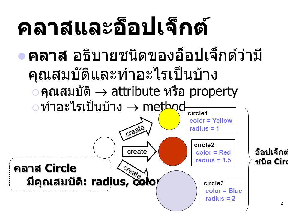 คลาสและอ็อปเจ็กต์ คลาส อธิบายชนิดของอ็อปเจ็กต์ว่ามีคุณสมบัติและทำอะไรเป็นบ้าง. คุณสมบัติ  attribute หรือ property.
