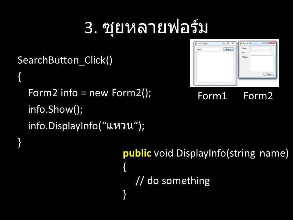 3. ซุยหลายฟอร์ม Form1. SearchButton_Click() { Form2 info = new Form2(); info.Show(); info.DisplayInfo( แหวน ); }