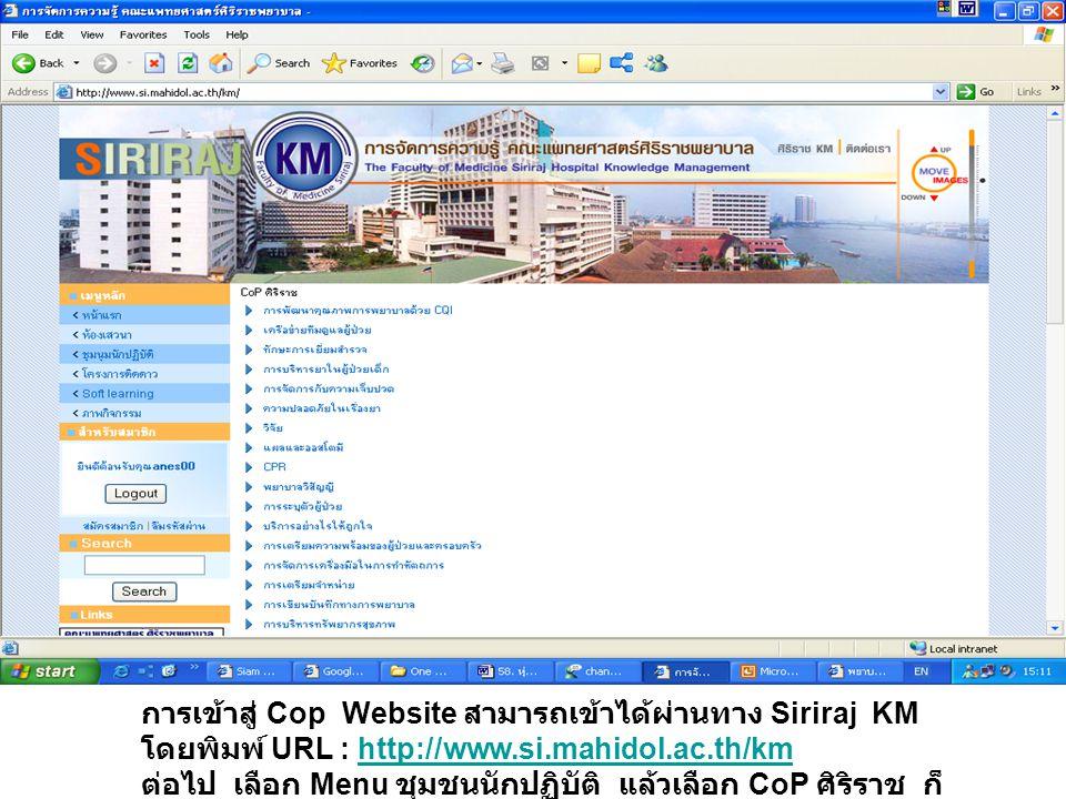 การเข้าสู่ Cop Website สามารถเข้าได้ผ่านทาง Siriraj KM โดยพิมพ์ URL : http://www.si.mahidol.ac.th/km ต่อไป เลือก Menu ชุมชนนักปฏิบัติ แล้วเลือก CoP ศิริราช ก็จะเข้าสู่ CoP ที่ท่านสนใจ