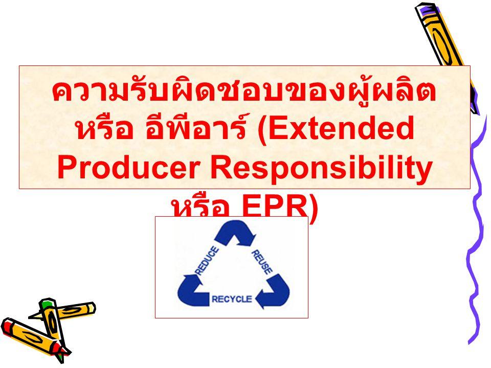 ความรับผิดชอบของผู้ผลิต หรือ อีพีอาร์ (Extended Producer Responsibility หรือ EPR)