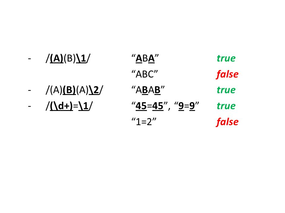 - /(A)(B)\1/ ABA true ABC false. - /(A)(B)(A)\2/ ABAB true. - /(\d+)=\1/ 45=45 , 9=9 true.