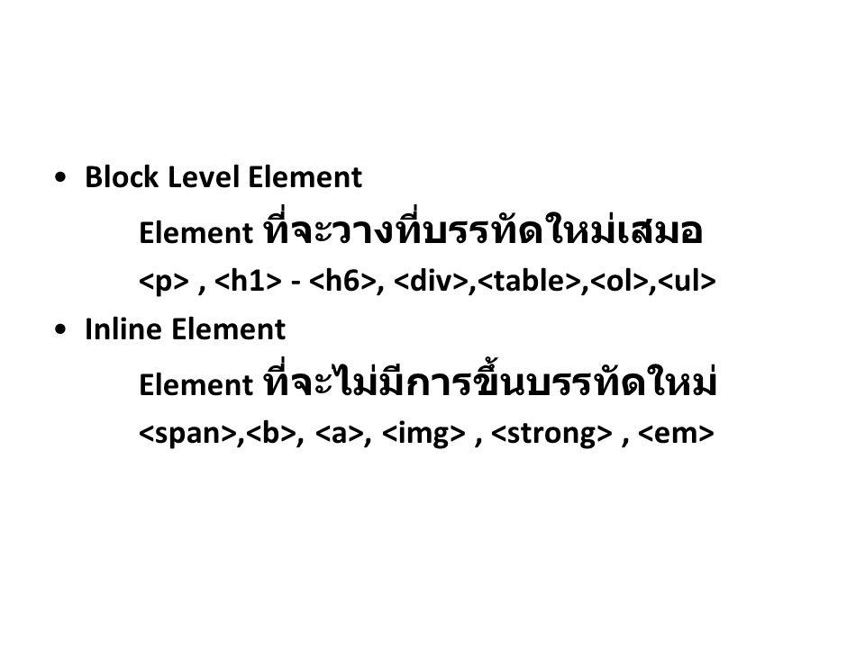 Block Level Element Element ที่จะวางที่บรรทัดใหม่เสมอ. <p> , <h1> - <h6>, <div>,<table>,<ol>,<ul> Inline Element.